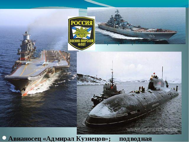 Крейсер «Петр Великий» Авианосец «Адмирал Кузнецов»; подводная лодка «Гепард»