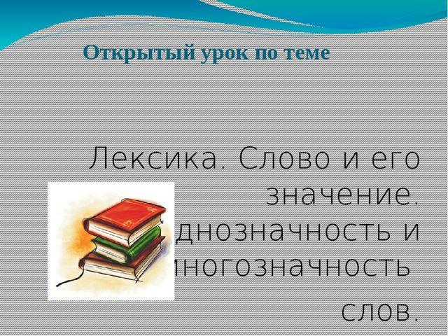 Открытый урок по теме Лексика. Слово и его значение. Однозначность и многозн...