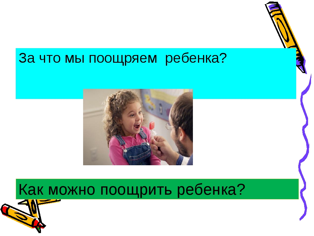 За что мы поощряем ребенка? Как можно поощрить ребенка?