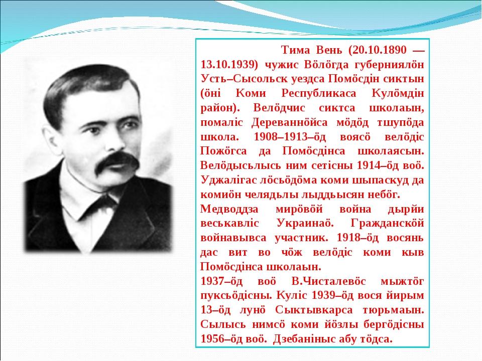 Тима Вень (20.10.1890 — 13.10.1939) чужис Вöлöгда губерниялöн Усть–Сысольск...