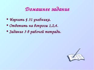 Домашнее задание Изучить § 31 учебника. Ответить на вопросы 1,2,4. Задание 3