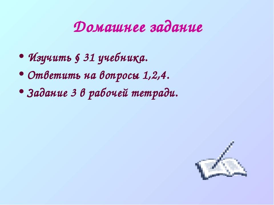 Домашнее задание Изучить § 31 учебника. Ответить на вопросы 1,2,4. Задание 3...