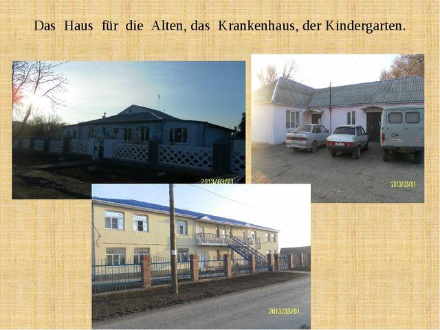Das Haus für die Alten, das Krankenhaus, der Kindergarten.
