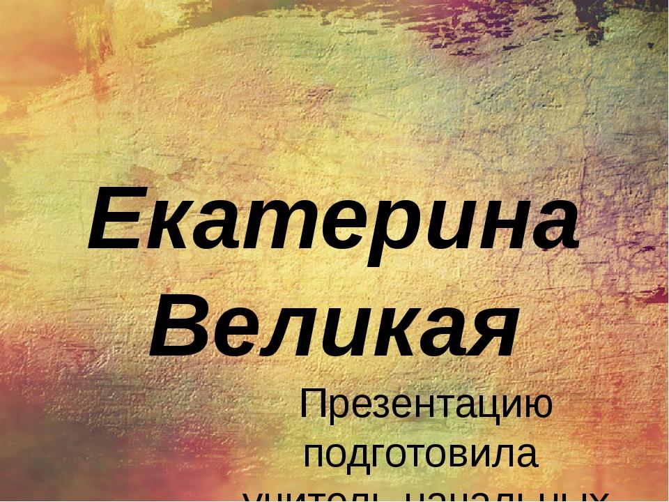 Екатерина Великая Презентацию подготовила учитель начальных классов Бобринёва...