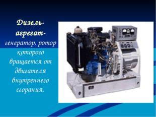 Дизель-агрегат- генератор, ротор которого вращается от двигателя внутреннего