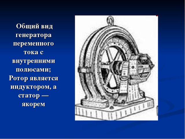 Общий вид генератора переменного тока с внутренними полюсами; Ротор является...