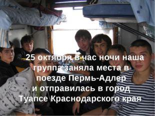 25 октября в час ночи наша группа заняла места в поезде Пермь-Адлер и отправ