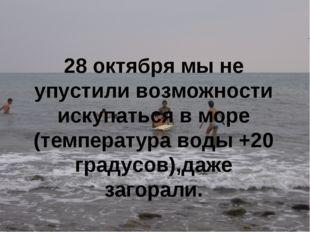 28 октября мы не упустили возможности искупаться в море (температура воды +20