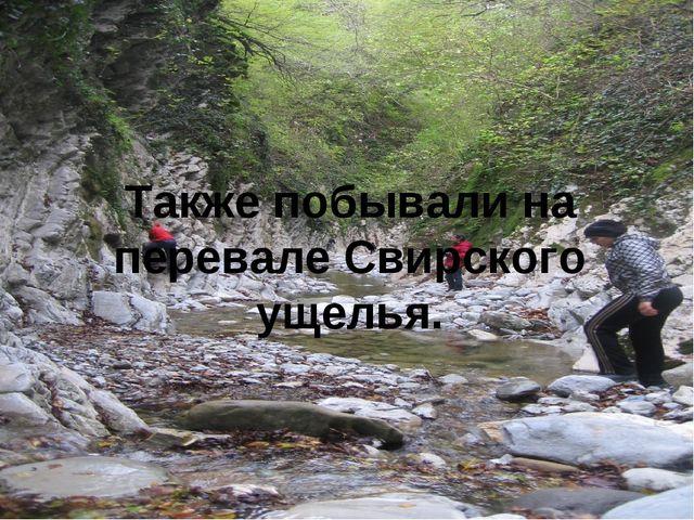 Также побывали на перевале Свирского ущелья.