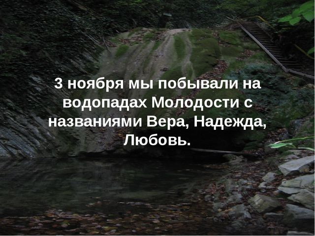 3 ноября мы побывали на водопадах Молодости с названиями Вера, Надежда, Любовь.