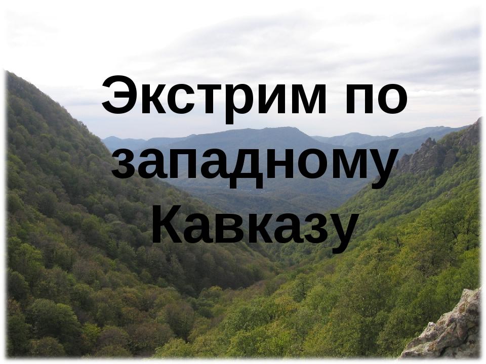 Экстрим по западному Кавказу