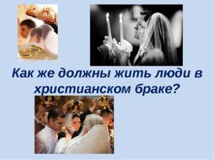 Как же должны жить люди в христианском браке?