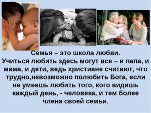 Семья – это школа любви. Учиться любить здесь могут все – и папа, и мама, и