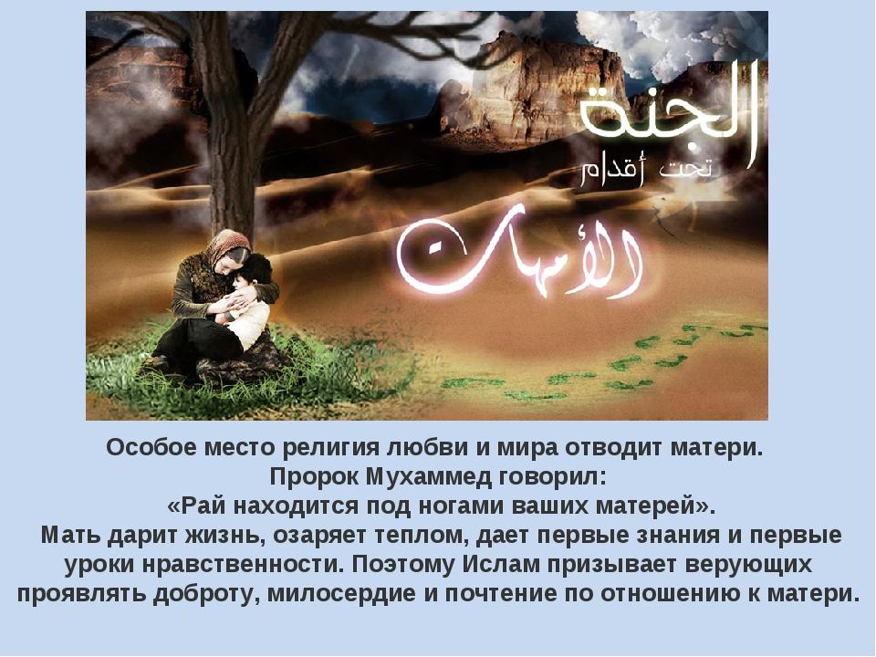 Особое место религия любви и мира отводит матери. Пророк Мухаммед говорил: «...
