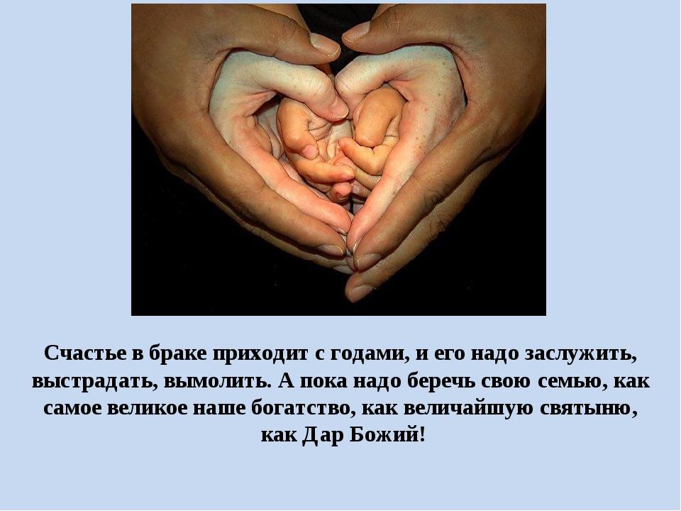 Счастье в браке приходит с годами, и его надо заслужить, выстрадать, вымолит...