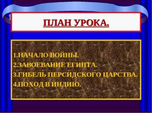 ПЛАН УРОКА. 1.НАЧАЛО ВОЙНЫ. 2.ЗАВОЕВАНИЕ ЕГИПТА. 3.ГИБЕЛЬ ПЕРСИДСКОГО ЦАРСТВА