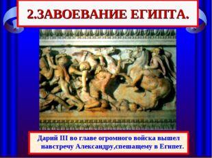 2.ЗАВОЕВАНИЕ ЕГИПТА. Одержав победу, Александр вторгся в Малую Азию и легко п