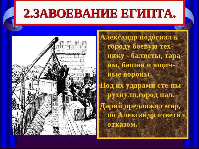 2.ЗАВОЕВАНИЕ ЕГИПТА. Александр подогнал к городу боевую тех-нику - балисты, т...