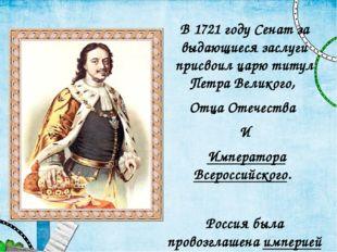 В 1721 году Сенат за выдающиеся заслуги присвоил царю титул Петра Великого, О