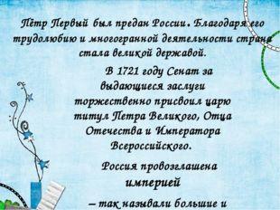 Пётр Первый был предан России. Благодаря его трудолюбию и многогранной деятел