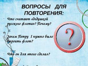 ВОПРОСЫ ДЛЯ ПОВТОРЕНИЯ: Что считают «дедушкой русского флота»? Почему? Зачем