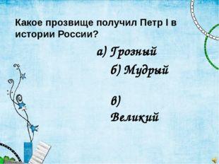 Какое прозвище получил Петр I в истории России? а) Грозный б) Мудрый в) Великий