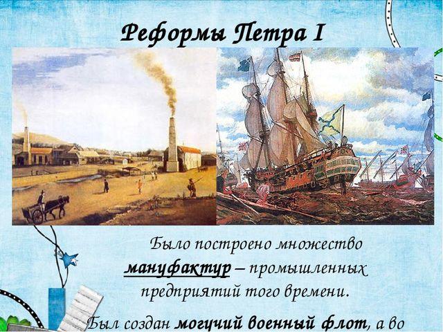Было построено множество мануфактур – промышленных предприятий того времени...