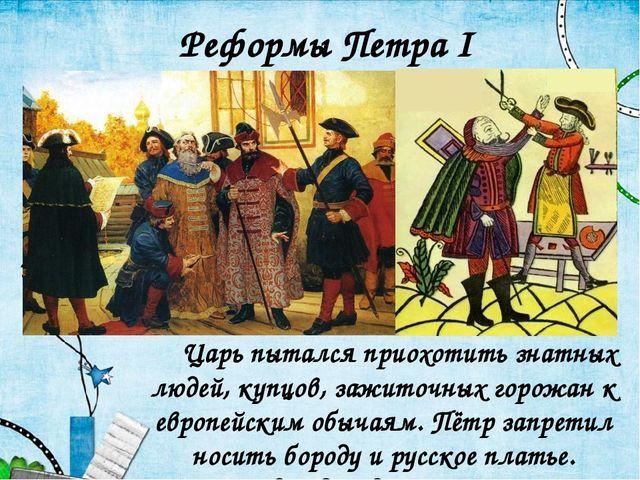 Царь пытался приохотить знатных людей, купцов, зажиточных горожан к европей...