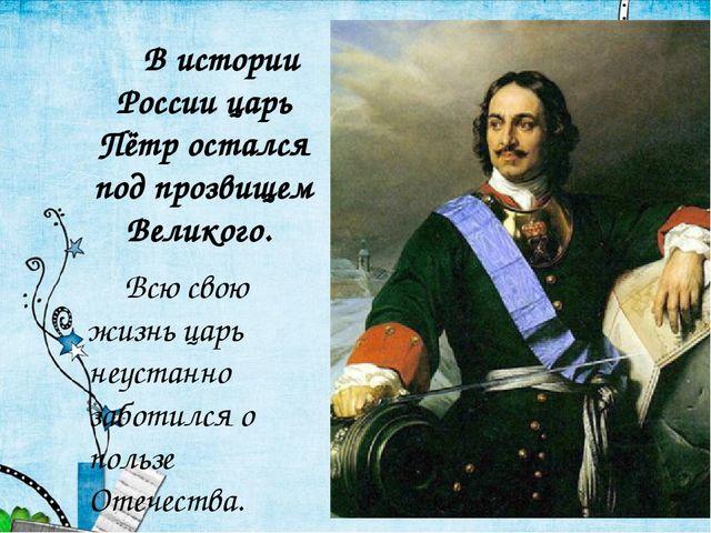В истории России царь Пётр остался под прозвищем Великого. Всю свою жизнь ц...