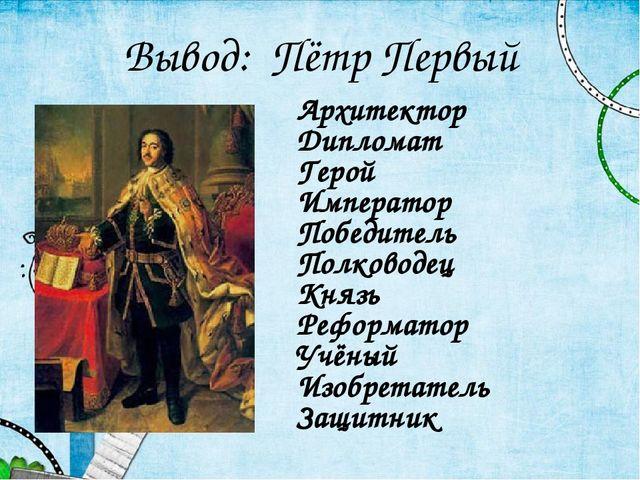 Вывод: Пётр Первый Архитектор Дипломат Герой Император Победитель Полководец...