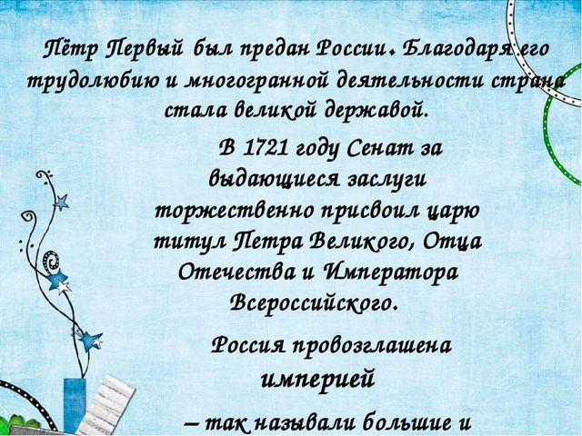 Пётр Первый был предан России. Благодаря его трудолюбию и многогранной деятел...