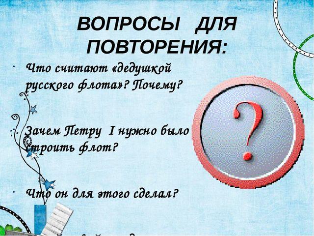 ВОПРОСЫ ДЛЯ ПОВТОРЕНИЯ: Что считают «дедушкой русского флота»? Почему? Зачем...