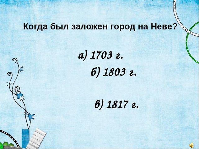 Когда был заложен город на Неве? а) 1703 г. б) 1803 г. в) 1817 г.