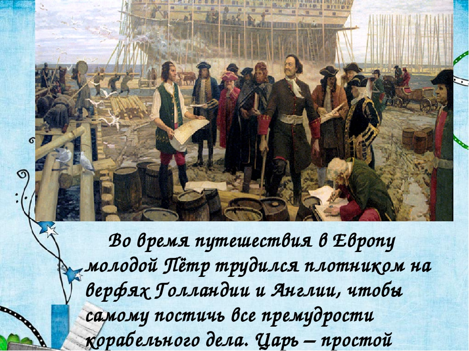 Во время путешествия в Европу молодой Пётр трудился плотником на верфях Гол...