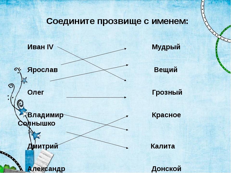 Соедините прозвище с именем: Иван IV Мудрый Ярослав Вещий Олег Грозный Владим...