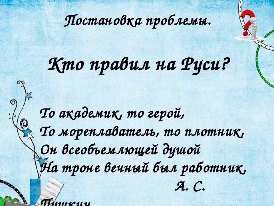 Постановка проблемы. Кто правил на Руси? То академик, то герой, То мореплават...