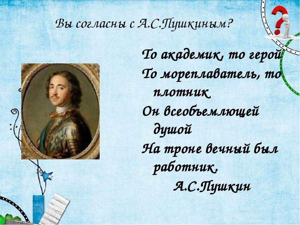 То академик, то герой То мореплаватель, то плотник Он всеобъемлющей душой На...