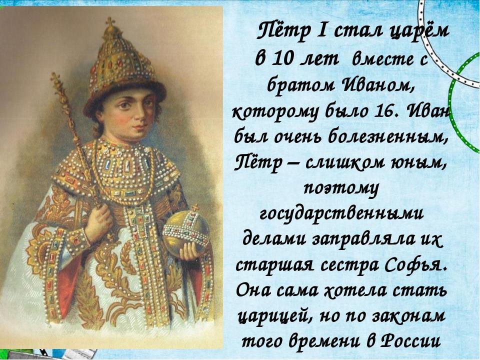 Пётр I стал царём в 10 лет вместе с братом Иваном, которому было 16. Иван бы...