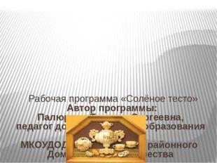 Рабочая программа «Солёное тесто» Автор программы: Палюрова Татьяна Сергеевн