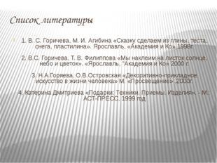 Список литературы 1. В. С. Горичева, М. И. Агибина «Сказку сделаем из глины,