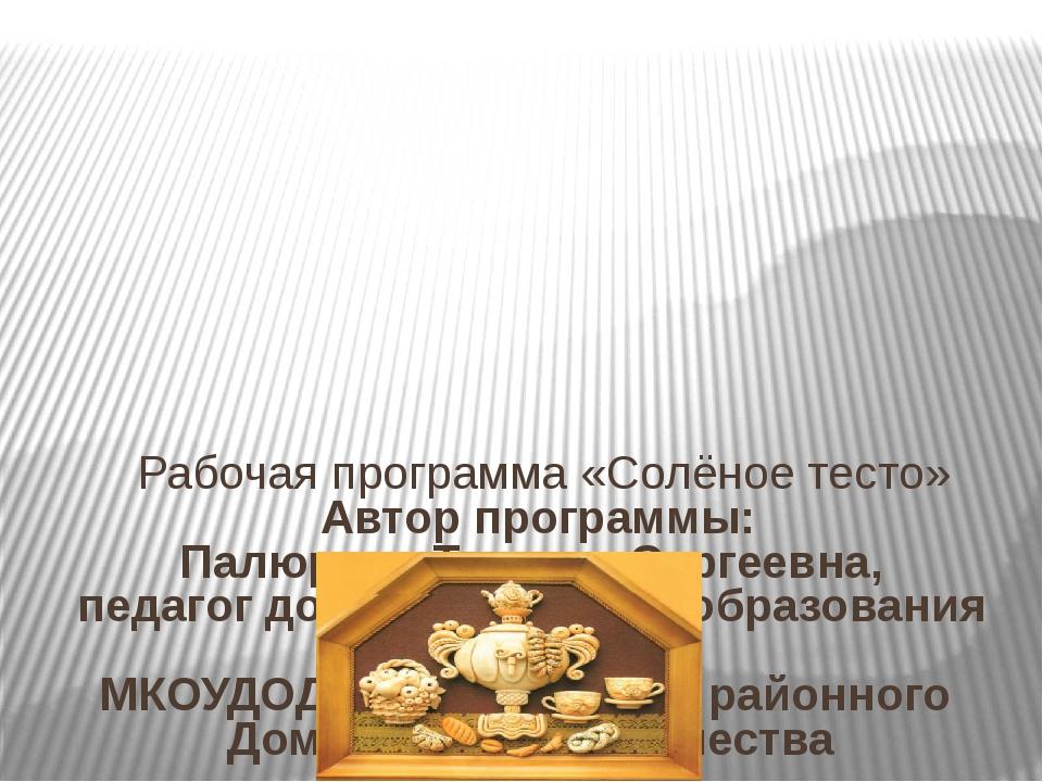 Рабочая программа «Солёное тесто» Автор программы: Палюрова Татьяна Сергеевн...