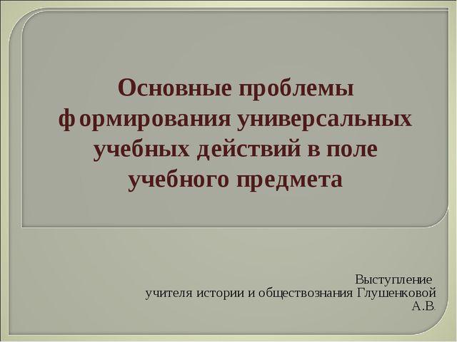Выступление учителя истории и обществознания Глушенковой А.В. Основные пробле...