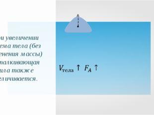 При увеличении объема тела (без изменения массы) выталкивающая сила также уве