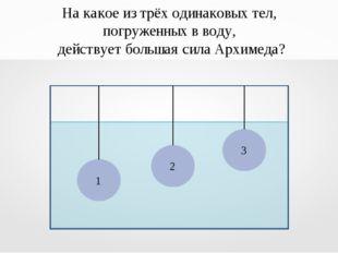 На какое из трёх одинаковых тел, погруженных в воду, действует большая сила А