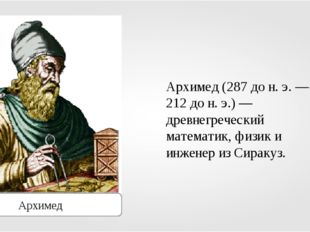 Архимед Архимед (287 до н. э. — 212 до н. э.) — древнегреческий математик, фи