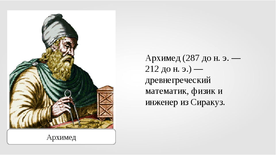 Архимед Архимед (287 до н. э. — 212 до н. э.) — древнегреческий математик, фи...