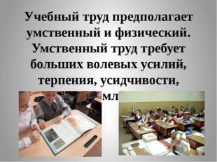 Учебный труд предполагает умственный и физический. Умственный труд требует бо