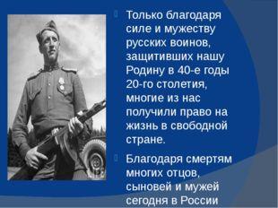 Только благодаря силе и мужеству русских воинов, защитивших нашу Родину в 40