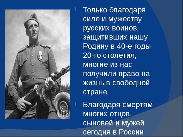 Только благодаря силе и мужеству русских воинов, защитивших нашу Родину в 40...