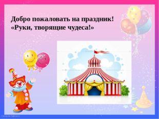 Добро пожаловать на праздник! «Руки, творящие чудеса!» FokinaLida.75@mail.ru